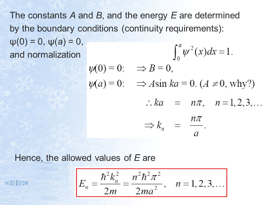 The constants A and B, and the energy E are determined by the boundary conditions (continuity requirements): ψ(0) = 0, ψ(a) = 0, and normalization Hen