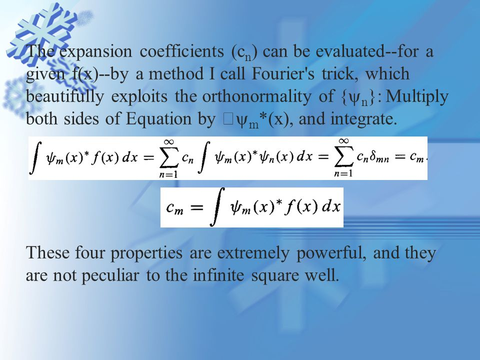 The expansion coefficients (c n ) can be evaluated--for a given f(x)--by a method I call Fourier s trick, which beautifully exploits the orthonormality of {  n }: Multiply both sides of Equation by  m *(x), and integrate.