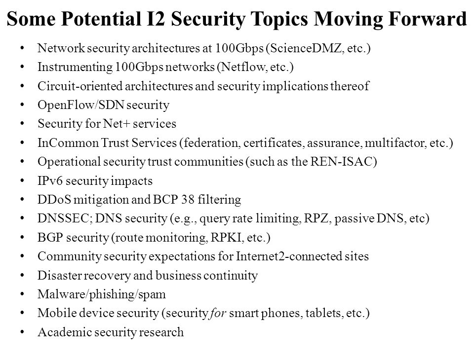 Some Potential I2 Security Topics Moving Forward Network security architectures at 100Gbps (ScienceDMZ, etc.) Instrumenting 100Gbps networks (Netflow, etc.) Circuit-oriented architectures and security implications thereof OpenFlow/SDN security Security for Net+ services InCommon Trust Services (federation, certificates, assurance, multifactor, etc.) Operational security trust communities (such as the REN-ISAC) IPv6 security impacts DDoS mitigation and BCP 38 filtering DNSSEC; DNS security (e.g., query rate limiting, RPZ, passive DNS, etc) BGP security (route monitoring, RPKI, etc.) Community security expectations for Internet2-connected sites Disaster recovery and business continuity Malware/phishing/spam Mobile device security (security for smart phones, tablets, etc.) Academic security research