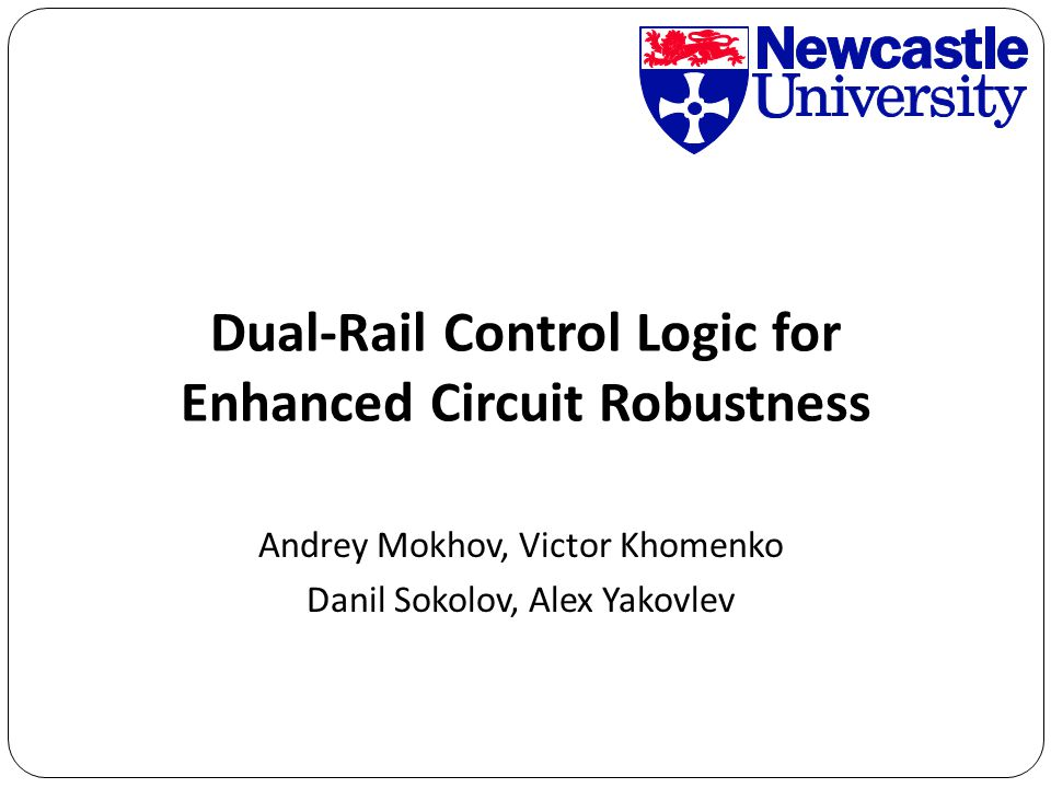 Andrey Mokhov, Victor Khomenko Danil Sokolov, Alex Yakovlev Dual-Rail Control Logic for Enhanced Circuit Robustness