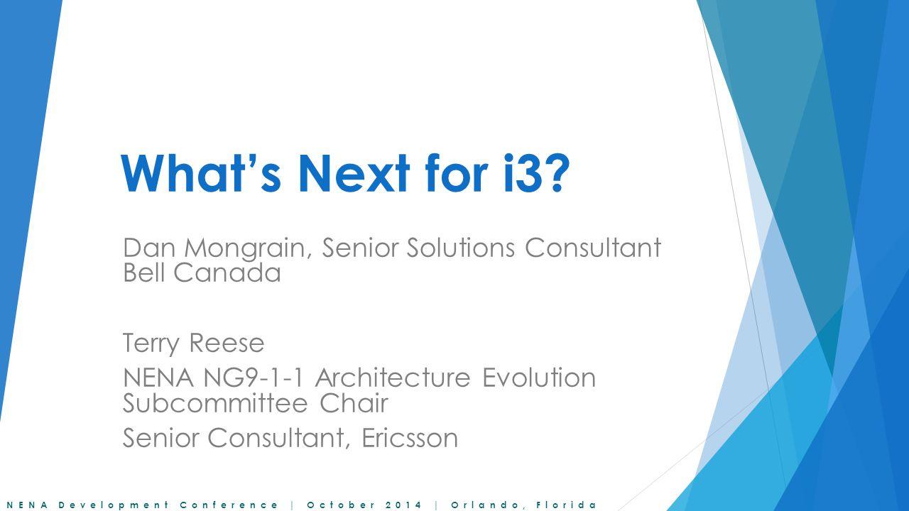 NENA Development Conference | October 2014 | Orlando, Florida What's Next for i3? Dan Mongrain, Senior Solutions Consultant Bell Canada Terry Reese NE