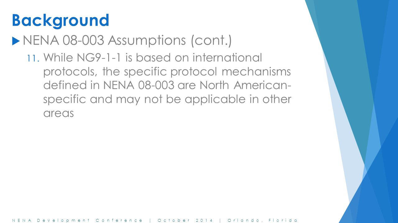 NENA Development Conference | October 2014 | Orlando, Florida Background  NENA 08-003 Assumptions (cont.) 11. While NG9-1-1 is based on international