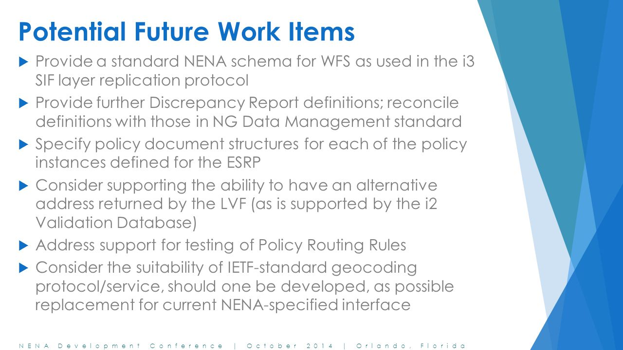 NENA Development Conference | October 2014 | Orlando, Florida Potential Future Work Items  Provide a standard NENA schema for WFS as used in the i3 S