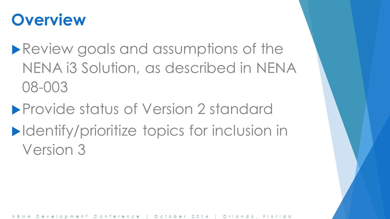 NENA Development Conference | October 2014 | Orlando, Florida Overview  Review goals and assumptions of the NENA i3 Solution, as described in NENA 08