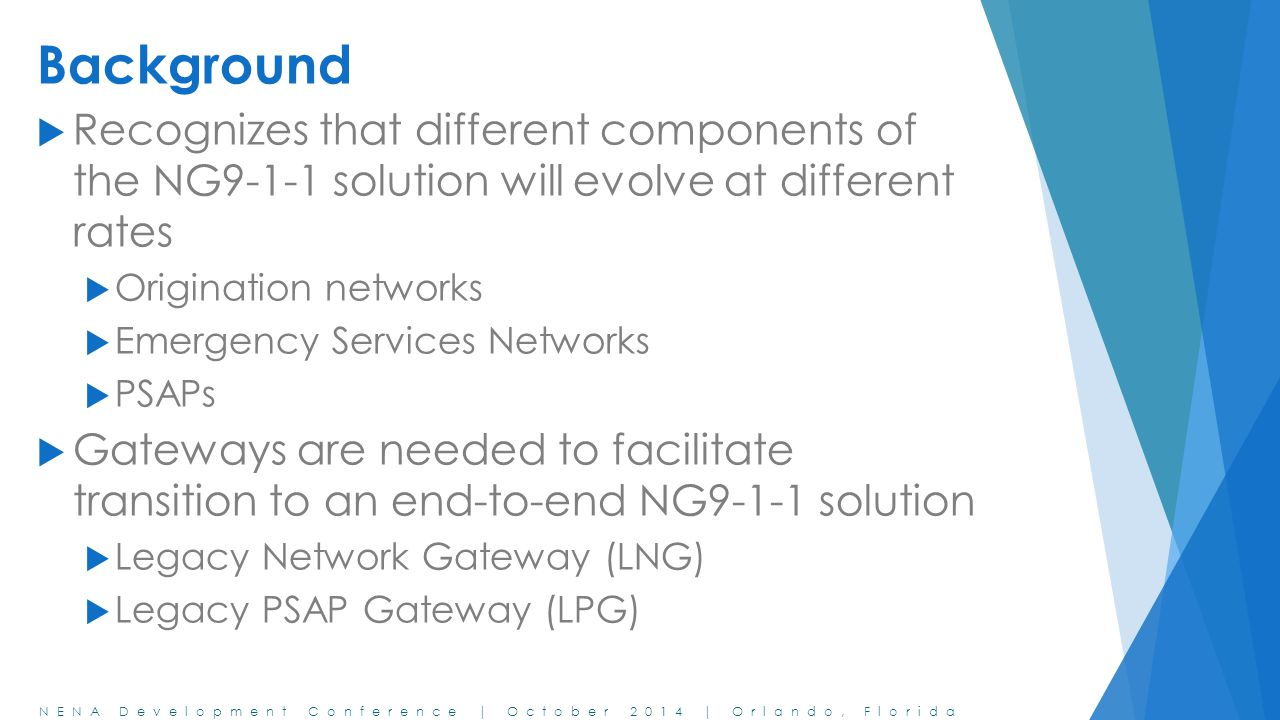 NENA Development Conference | October 2014 | Orlando, Florida Background  Recognizes that different components of the NG9-1-1 solution will evolve at