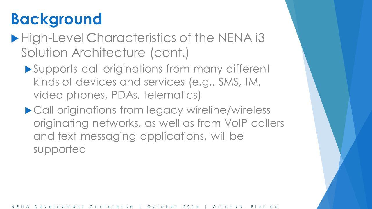 NENA Development Conference | October 2014 | Orlando, Florida Background  High-Level Characteristics of the NENA i3 Solution Architecture (cont.)  S