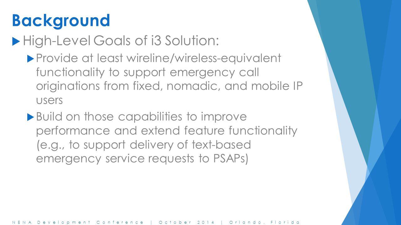 NENA Development Conference | October 2014 | Orlando, Florida Background  High-Level Goals of i3 Solution:  Provide at least wireline/wireless-equiv