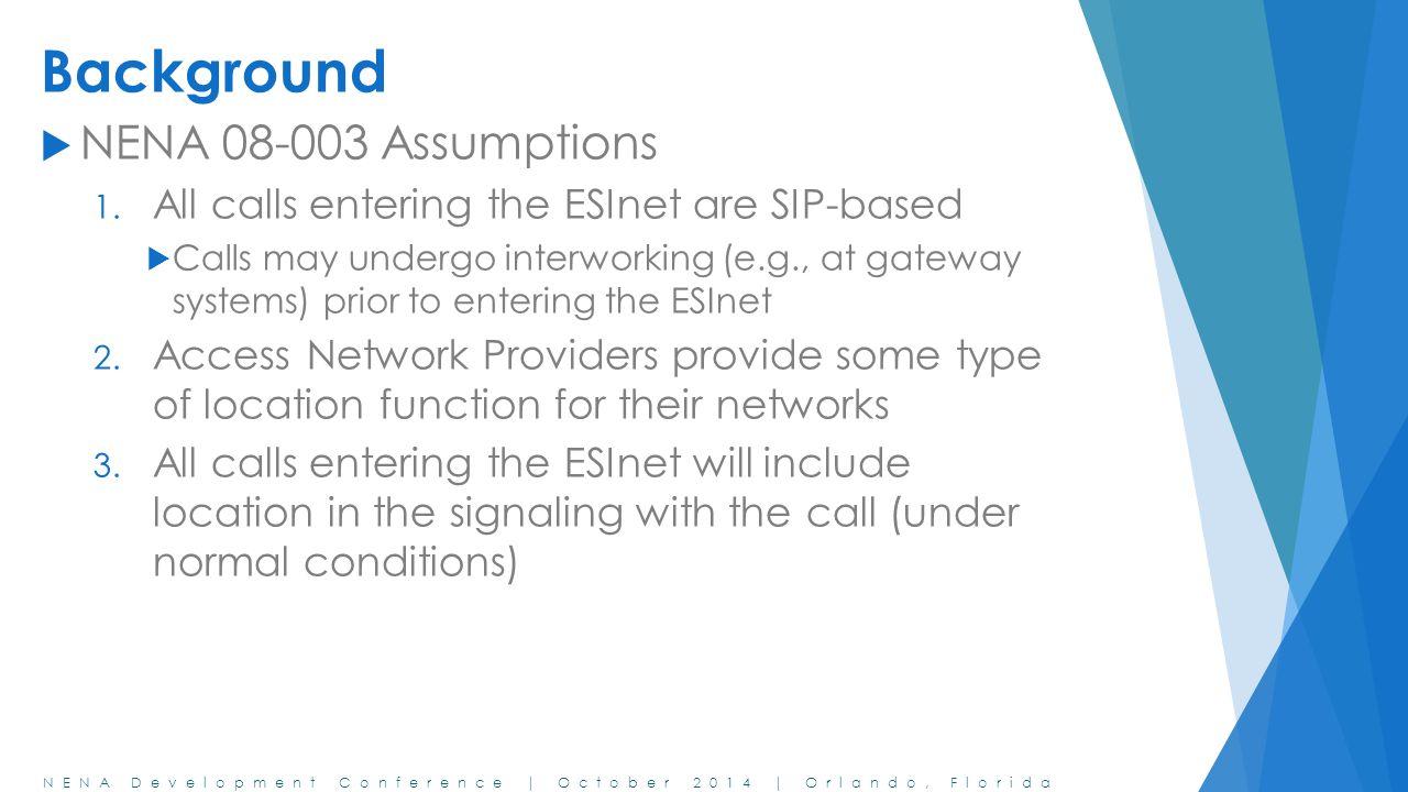 NENA Development Conference | October 2014 | Orlando, Florida Background  NENA 08-003 Assumptions 1. All calls entering the ESInet are SIP-based  Ca