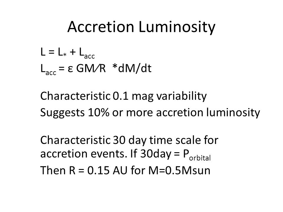 Accretion Luminosity L = L * + L acc L acc = ε GM⁄R *dM/dt Characteristic 0.1 mag variability Suggests 10% or more accretion luminosity Characteristic 30 day time scale for accretion events.