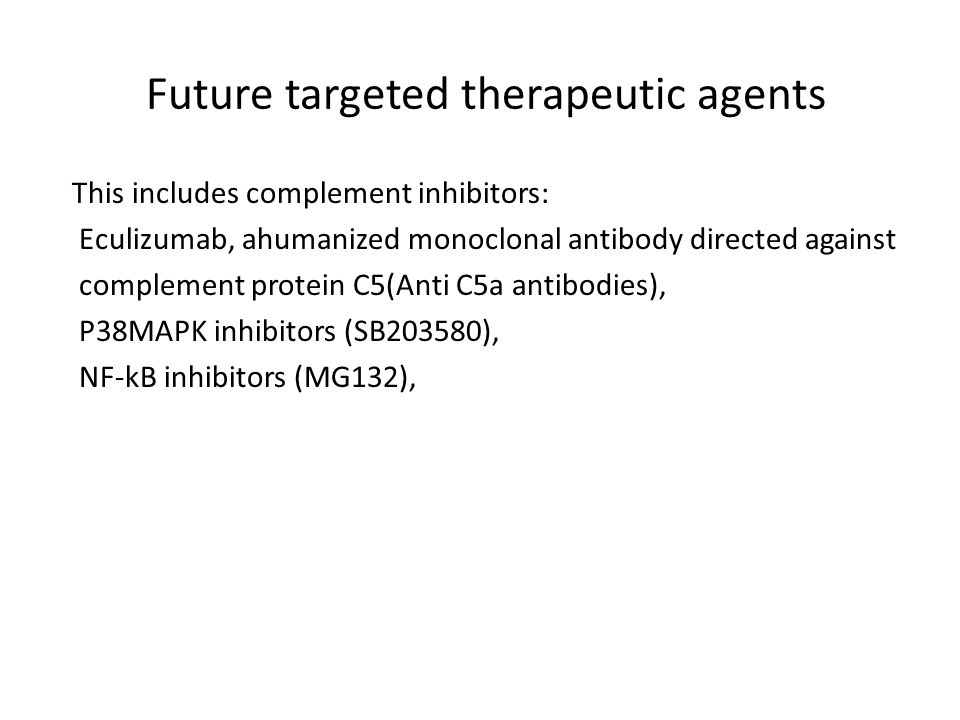 Future targeted therapeutic agents This includes complement inhibitors: Eculizumab, ahumanized monoclonal antibody directed against complement protein