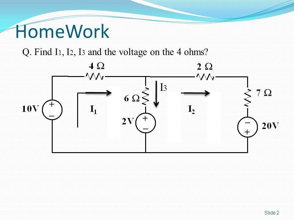 Slide 2 HomeWork I3I3 Q. Find I 1, I 2, I 3 and the voltage on the 4 ohms?
