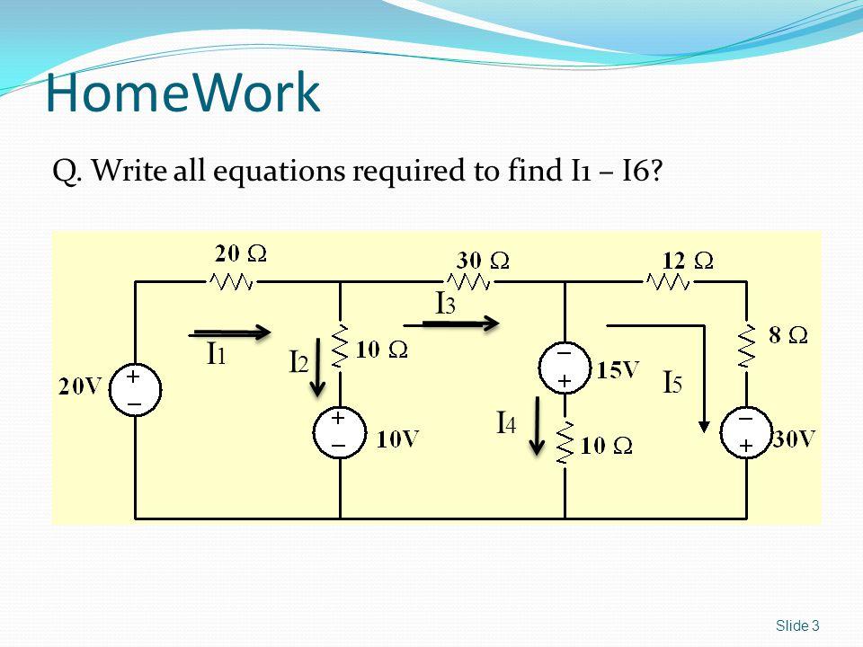 Q. Write all equations required to find I1 – I6 Slide 3 HomeWork I1I1 I2I2 I3I3 I4I4 I5I5