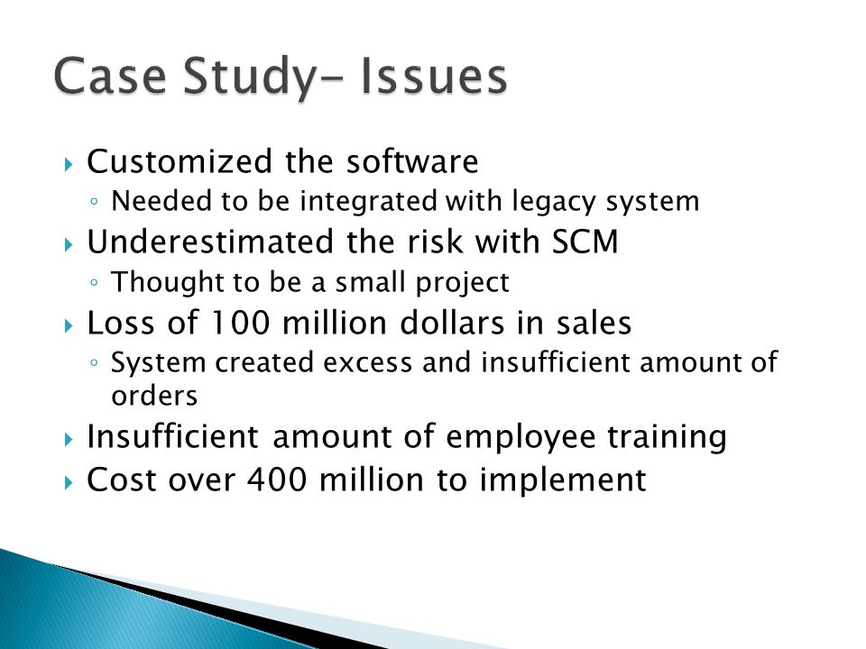  Customized the software ◦ Needed to be integrated with legacy system  Underestimated the risk with SCM ◦ Thought to be a small project  Loss of 100 million dollars in sales ◦ System created excess and insufficient amount of orders  Insufficient amount of employee training  Cost over 400 million to implement