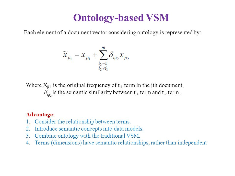 Ontology-based VSM Each element of a document vector considering ontology is represented by: Where X ji1 is the original frequency of t i1 term in the jth document, is the semantic similarity between t i1 term and t i2 term.