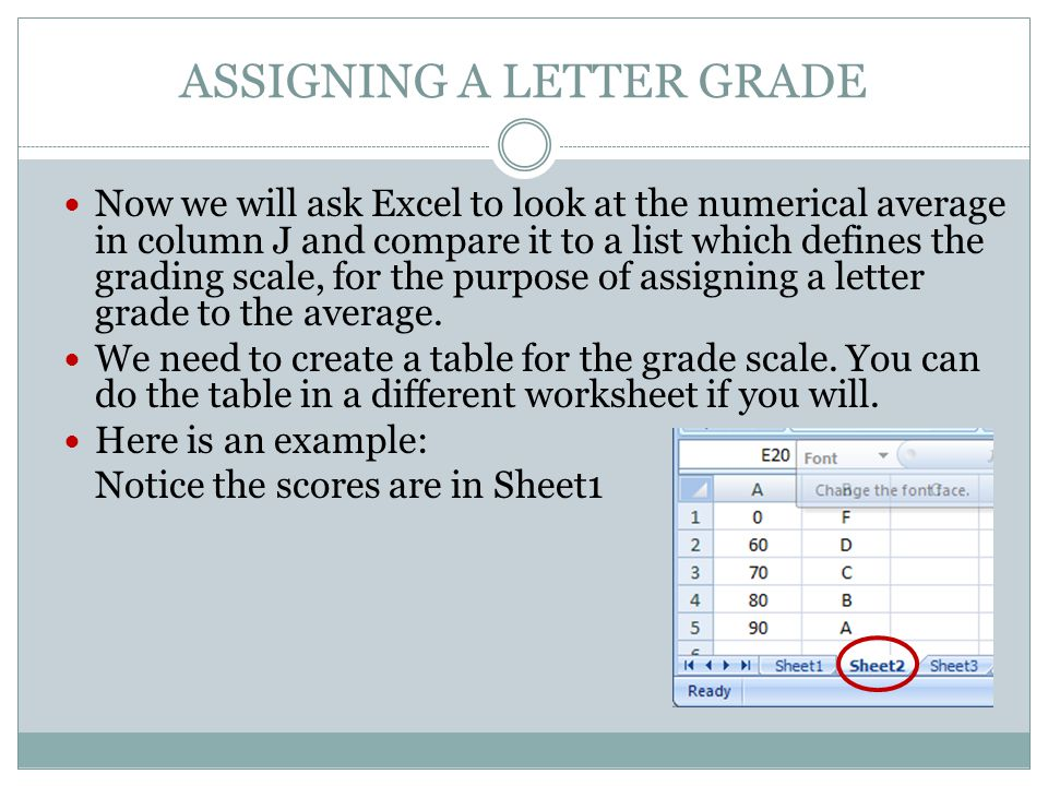 ASSIGNING A LETTER GRADE Now we will ask Excel to look at the numerical average in column J and compare it to a list which defines the grading scale, for the purpose of assigning a letter grade to the average.