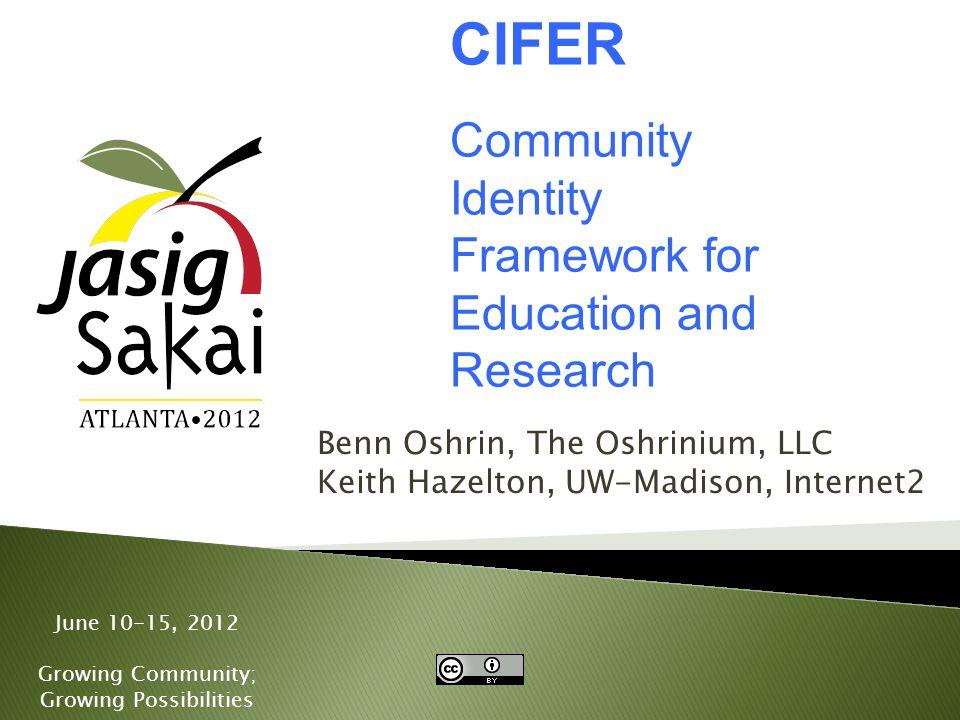 June 10-15, 2012 Growing Community; Growing Possibilities Benn Oshrin, The Oshrinium, LLC Keith Hazelton, UW-Madison, Internet2 CIFER Community Identity Framework for Education and Research