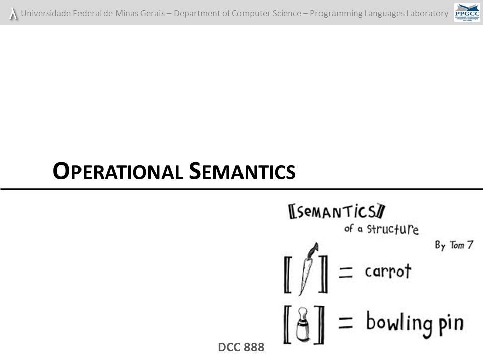 λλ Universidade Federal de Minas Gerais – Department of Computer Science – Programming Languages Laboratory DCC 888 O PERATIONAL S EMANTICS