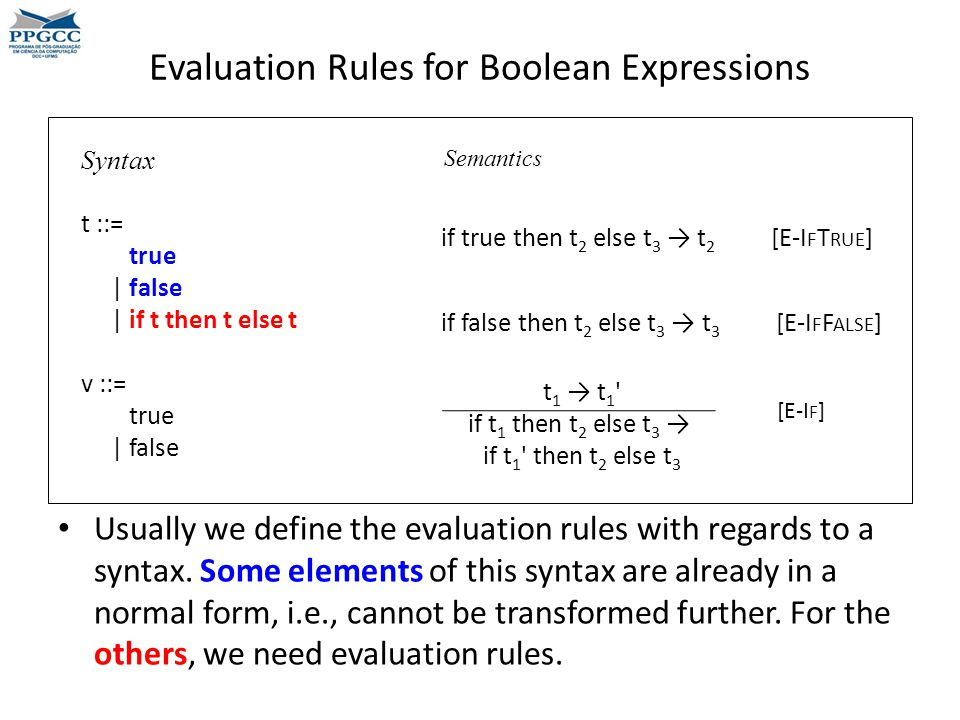 Evaluation Rules for Boolean Expressions t 1 → t 1 if t 1 then t 2 else t 3 → if t 1 then t 2 else t 3 Syntax t ::= true | false | if t then t else t v ::= true | false if true then t 2 else t 3 → t 2 [E-I F T RUE ] Semantics if false then t 2 else t 3 → t 3 [E-I F F ALSE ] [E-I F ] Usually we define the evaluation rules with regards to a syntax.