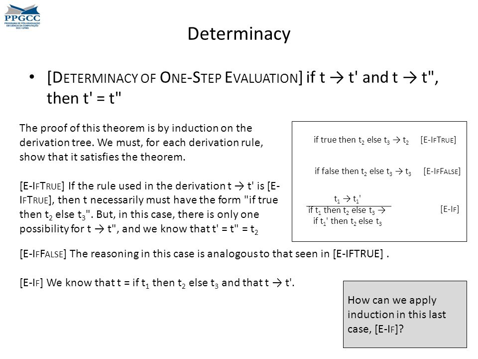 Determinacy [D ETERMINACY OF O NE -S TEP E VALUATION ] if t → t and t → t , then t = t The proof of this theorem is by induction on the derivation tree.