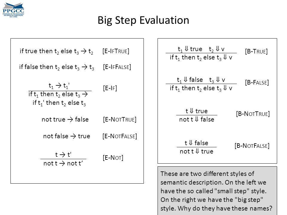 Big Step Evaluation t 1 → t 1 if t 1 then t 2 else t 3 → if t 1 then t 2 else t 3 if true then t 2 else t 3 → t 2 [E-I F T RUE ] if false then t 2 else t 3 → t 3 [E-I F F ALSE ] [E-I F ] not true → false [E-N OT T RUE ] not false → true [E-N OT F ALSE ] t → t not t → not t' [E-N OT ] t 1 ⇓ true t 2 ⇓ v if t 1 then t 2 else t 3 ⇓ v [B-T RUE ] t ⇓ true not t ⇓ false [B-N OT T RUE ] t 1 ⇓ false t 3 ⇓ v if t 1 then t 2 else t 3 ⇓ v [B-F ALSE ] t ⇓ false not t ⇓ true [B-N OT F ALSE ] These are two different styles of semantic description.