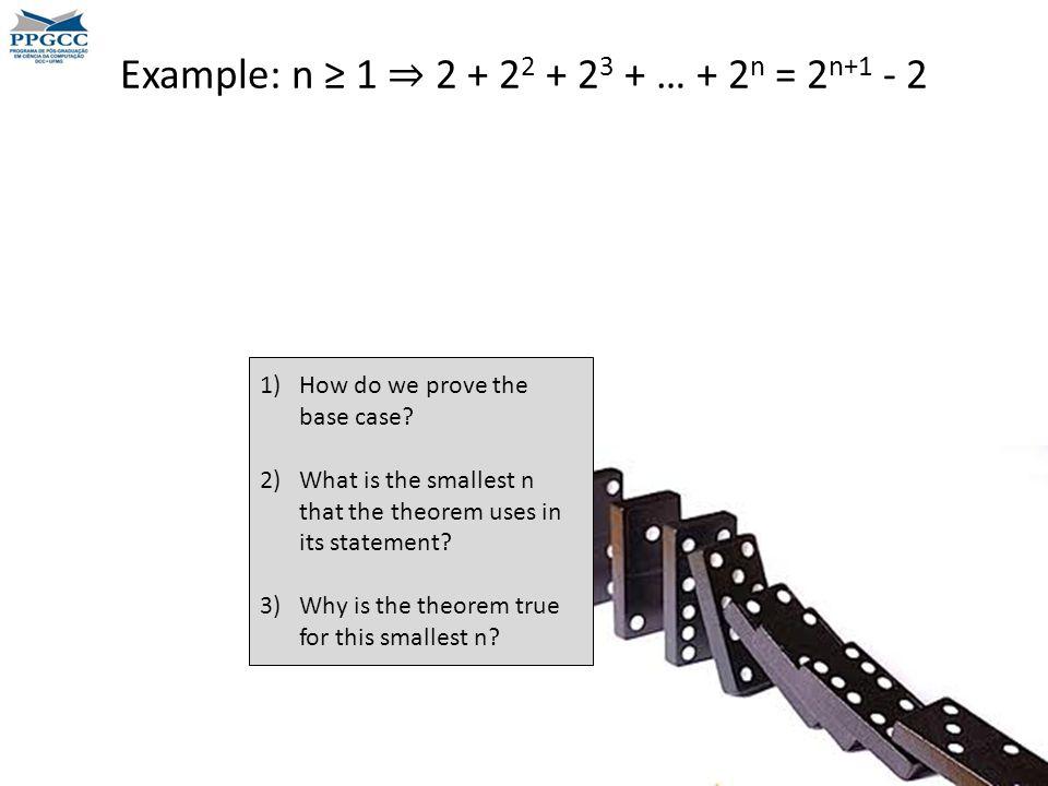 Example: n ≥ 1 ⇒ 2 + 2 2 + 2 3 + … + 2 n = 2 n+1 - 2 1)How do we prove the base case.