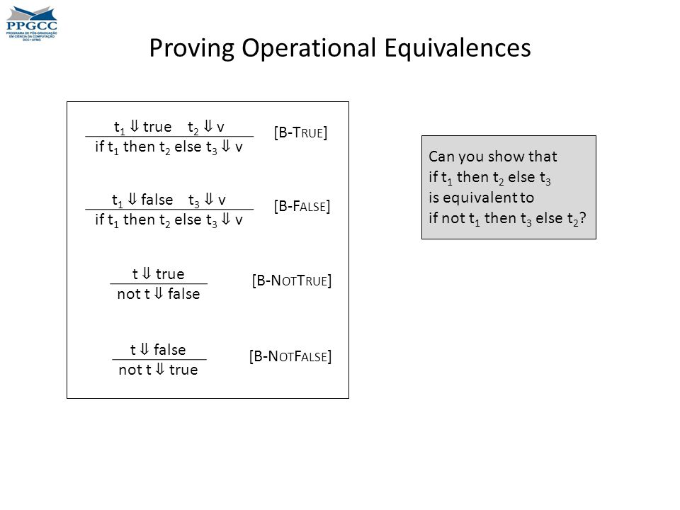 Proving Operational Equivalences Can you show that if t 1 then t 2 else t 3 is equivalent to if not t 1 then t 3 else t 2 .