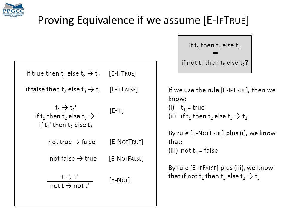 Proving Equivalence if we assume [E-I F T RUE ] t 1 → t 1 if t 1 then t 2 else t 3 → if t 1 then t 2 else t 3 if true then t 2 else t 3 → t 2 [E-I F T RUE ] if false then t 2 else t 3 → t 3 [E-I F F ALSE ] [E-I F ] not true → false [E-N OT T RUE ] not false → true [E-N OT F ALSE ] t → t not t → not t' [E-N OT ] if t 1 then t 2 else t 3 ≣ if not t 1 then t 3 else t 2 .