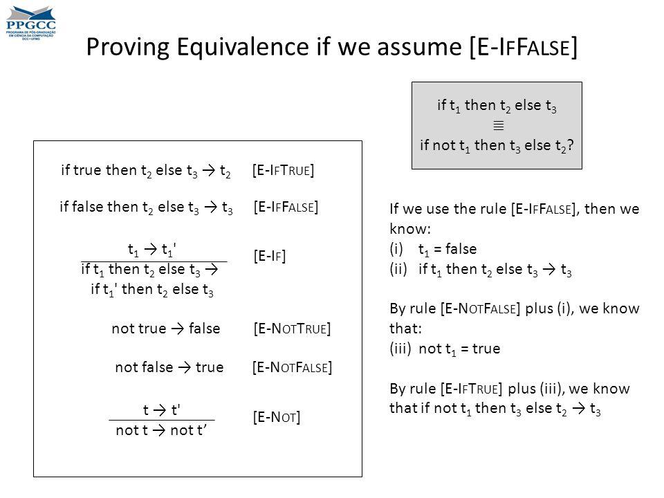 Proving Equivalence if we assume [E-I F F ALSE ] t 1 → t 1 if t 1 then t 2 else t 3 → if t 1 then t 2 else t 3 if true then t 2 else t 3 → t 2 [E-I F T RUE ] if false then t 2 else t 3 → t 3 [E-I F F ALSE ] [E-I F ] not true → false [E-N OT T RUE ] not false → true [E-N OT F ALSE ] t → t not t → not t' [E-N OT ] if t 1 then t 2 else t 3 ≣ if not t 1 then t 3 else t 2 .