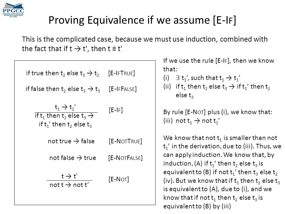 Proving Equivalence if we assume [E-I F ] t 1 → t 1 if t 1 then t 2 else t 3 → if t 1 then t 2 else t 3 if true then t 2 else t 3 → t 2 [E-I F T RUE ] if false then t 2 else t 3 → t 3 [E-I F F ALSE ] [E-I F ] not true → false [E-N OT T RUE ] not false → true [E-N OT F ALSE ] t → t not t → not t' [E-N OT ] If we use the rule [E-I F ], then we know that: (i) ∃ t 1 ', such that t 1 → t 1 ' (ii)if t 1 then t 2 else t 3 → if t 1 ' then t 2 else t 3 By rule [E-N OT ] plus (i), we know that: (iii) not t 1 → not t 1 ' We know that not t 1 is smaller than not t 1 ' in the derivation, due to (iii).