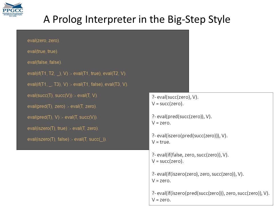 A Prolog Interpreter in the Big-Step Style eval(zero, zero). eval(true, true). eval(false, false). eval(if(T1, T2, _), V) :- eval(T1, true), eval(T2,