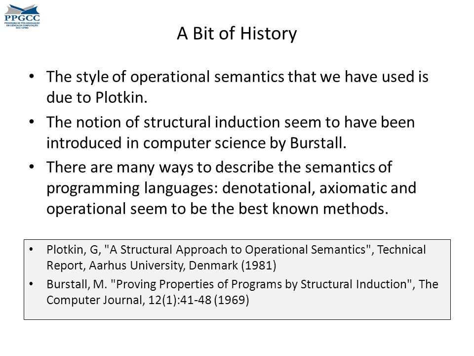 A Bit of History The style of operational semantics that we have used is due to Plotkin.