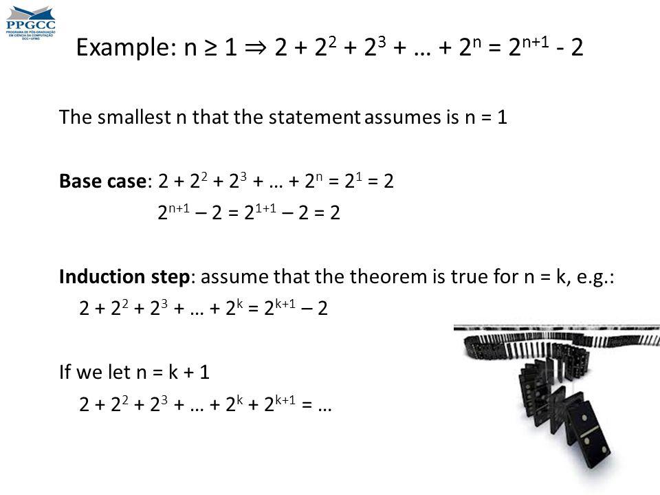 Example: n ≥ 1 ⇒ 2 + 2 2 + 2 3 + … + 2 n = 2 n+1 - 2 The smallest n that the statement assumes is n = 1 Base case: 2 + 2 2 + 2 3 + … + 2 n = 2 1 = 2 2 n+1 – 2 = 2 1+1 – 2 = 2 Induction step: assume that the theorem is true for n = k, e.g.: 2 + 2 2 + 2 3 + … + 2 k = 2 k+1 – 2 If we let n = k + 1 2 + 2 2 + 2 3 + … + 2 k + 2 k+1 = …