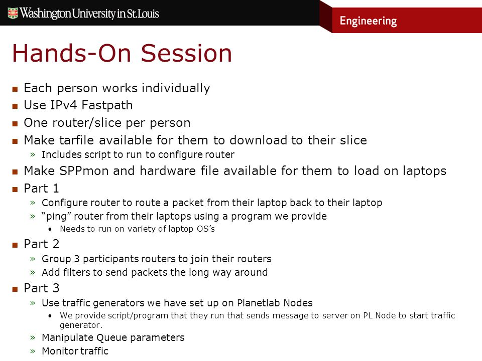 Hands-On Session Each person works individually Use IPv4 Fastpath One router/slice per person Make tarfile available for them to download to their slice »Includes script to run to configure router Make SPPmon and hardware file available for them to load on laptops Part 1 »Configure router to route a packet from their laptop back to their laptop » ping router from their laptops using a program we provide Needs to run on variety of laptop OS's Part 2 »Group 3 participants routers to join their routers »Add filters to send packets the long way around Part 3 »Use traffic generators we have set up on Planetlab Nodes We provide script/program that they run that sends message to server on PL Node to start traffic generator.