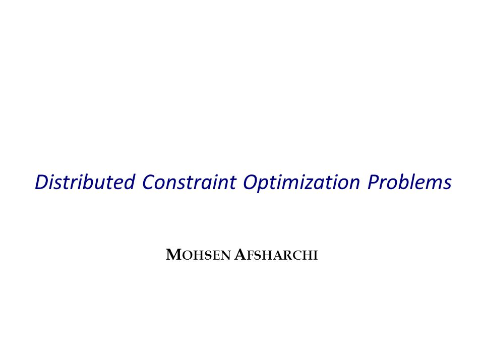 Distributed Constraint Optimization Problems M OHSEN A FSHARCHI