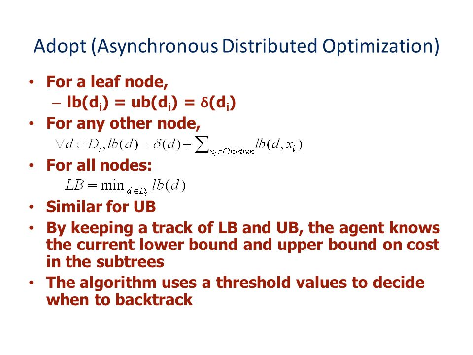 Adopt (Asynchronous Distributed Optimization) For a leaf node, –lb(d i ) = ub(d i ) = δ (d i ) For any other node, For all nodes: Similar for UB By keeping a track of LB and UB, the agent knows the current lower bound and upper bound on cost in the subtrees The algorithm uses a threshold values to decide when to backtrack