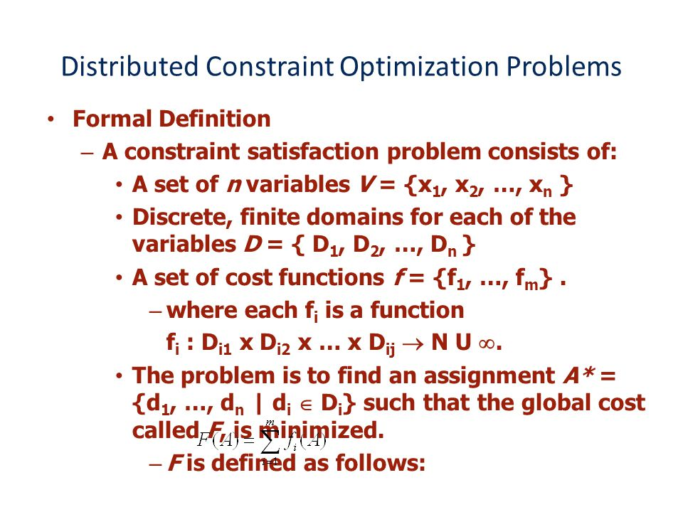 Distributed Constraint Optimization Problems Formal Definition –A constraint satisfaction problem consists of: A set of n variables V = {x 1, x 2, …, x n } Discrete, finite domains for each of the variables D = { D 1, D 2, …, D n } A set of cost functions f = {f 1, …, f m }.