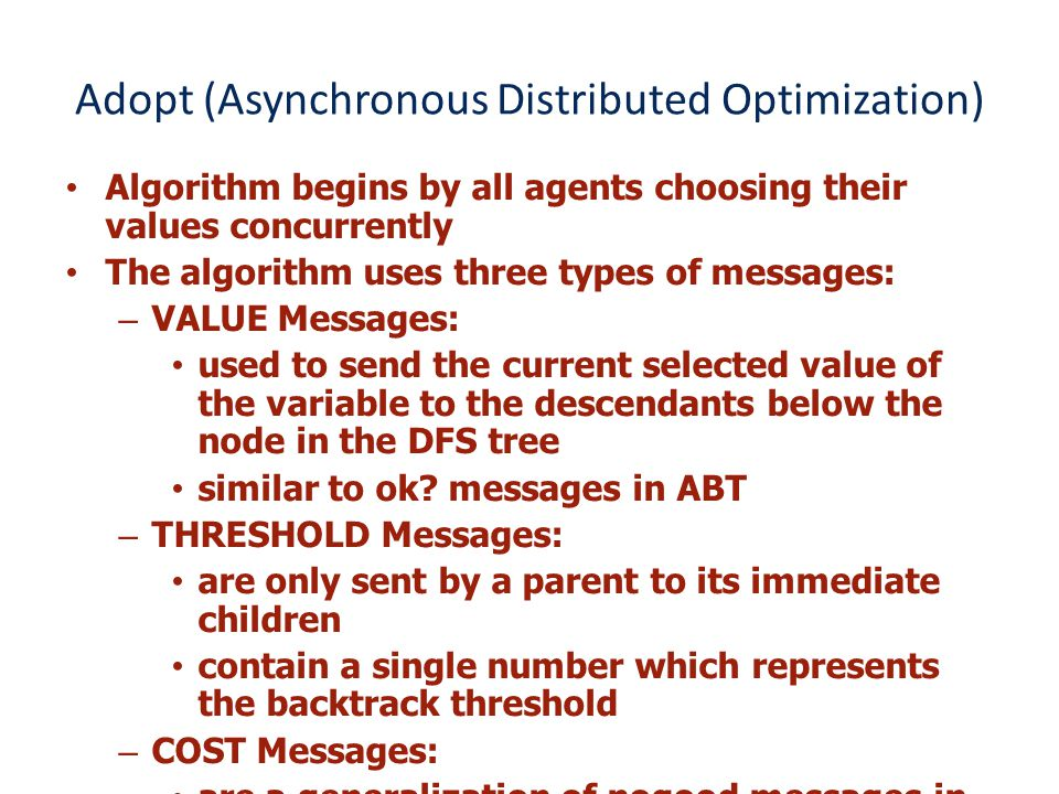 Adopt (Asynchronous Distributed Optimization) Algorithm begins by all agents choosing their values concurrently The algorithm uses three types of messages: –VALUE Messages: used to send the current selected value of the variable to the descendants below the node in the DFS tree similar to ok.