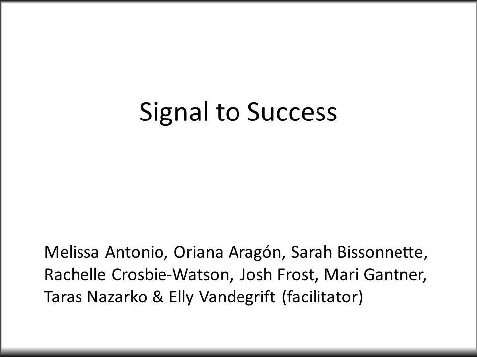 Signal to Success Melissa Antonio, Oriana Aragón, Sarah Bissonnette, Rachelle Crosbie-Watson, Josh Frost, Mari Gantner, Taras Nazarko & Elly Vandegrift (facilitator)