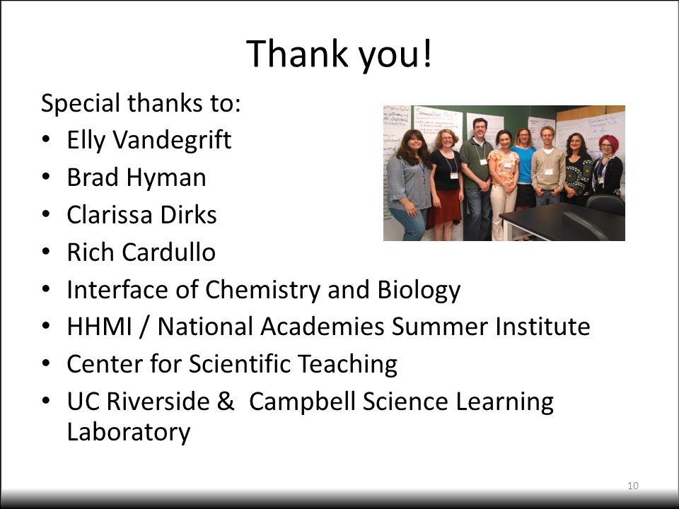 Thank you! Special thanks to: Elly Vandegrift Brad Hyman Clarissa Dirks Rich Cardullo Interface of Chemistry and Biology HHMI / National Academies Sum