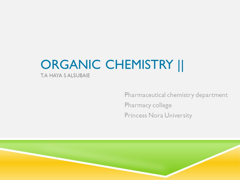 ORGANIC CHEMISTRY || T.A HAYA S ALSUBAIE Pharmaceutical chemistry department Pharmacy college Princess Nora University