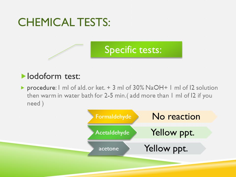 CHEMICAL TESTS:  Iodoform test:  procedure: 1 ml of ald. or ket. + 3 ml of 30% NaOH+ 1 ml of I2 solution then warm in water bath for 2-5 min.( add m