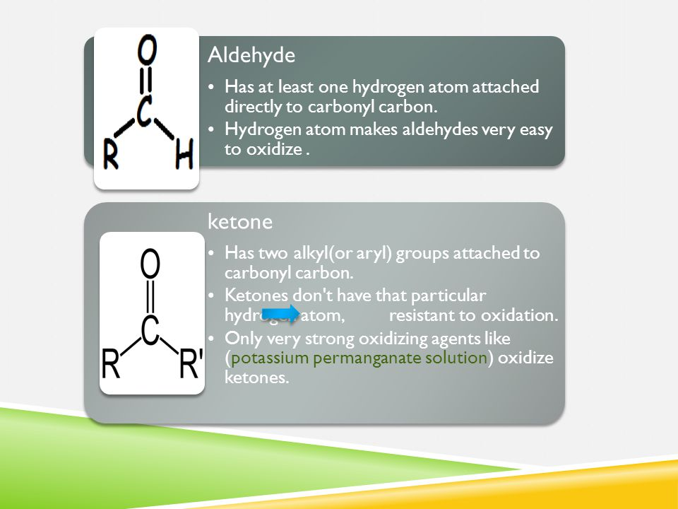 Aldehyde Has at least one hydrogen atom attached directly to carbonyl carbon. Hydrogen atom makes aldehydes very easy to oxidize. ketone Has two alkyl