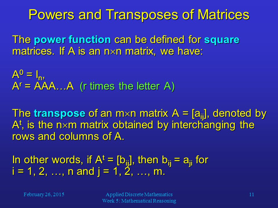 February 26, 2015Applied Discrete Mathematics Week 5: Mathematical Reasoning 11 Powers and Transposes of Matrices The power function can be defined for square matrices.