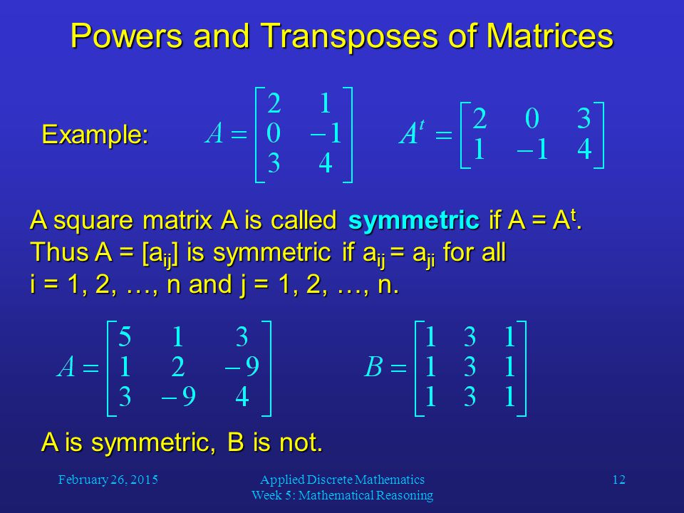 February 26, 2015Applied Discrete Mathematics Week 5: Mathematical Reasoning 12 Powers and Transposes of Matrices Example: A square matrix A is called symmetric if A = A t.