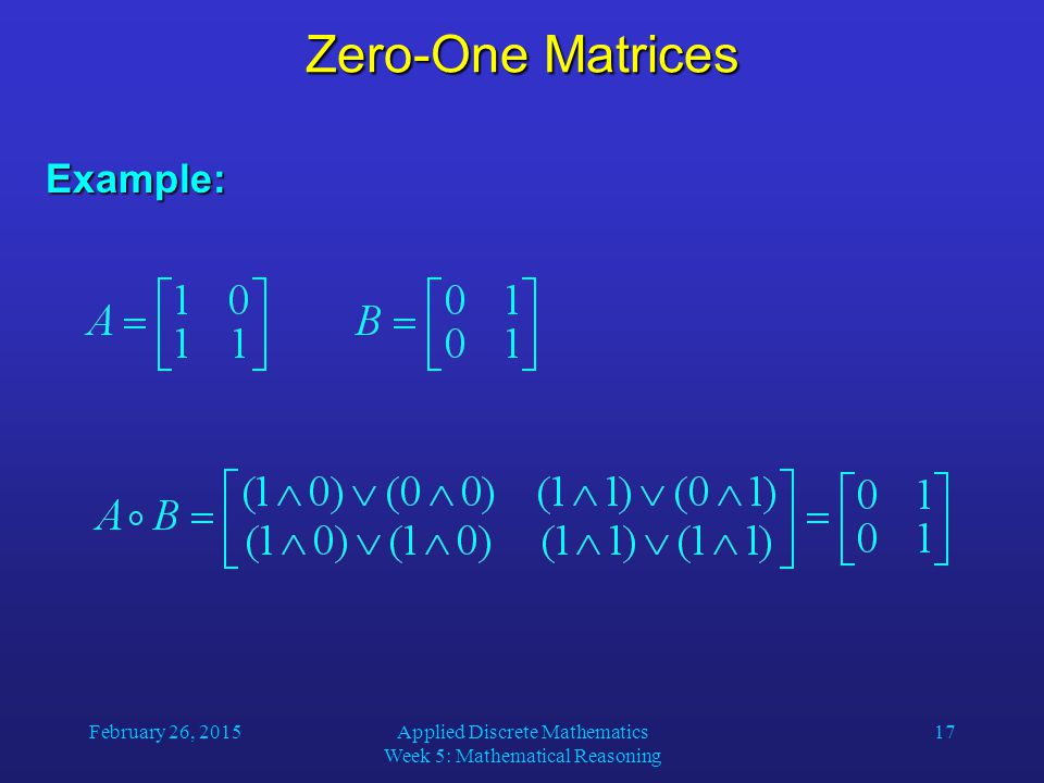 February 26, 2015Applied Discrete Mathematics Week 5: Mathematical Reasoning 17 Zero-One Matrices Example: