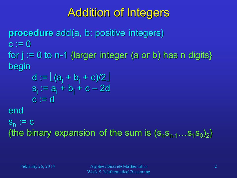 February 26, 2015Applied Discrete Mathematics Week 5: Mathematical Reasoning 2 Addition of Integers procedure add(a, b: positive integers) c := 0 for j := 0 to n-1 {larger integer (a or b) has n digits} begin d :=  (a j + b j + c)/2  s j := a j + b j + c – 2d c := d end s n := c {the binary expansion of the sum is (s n s n-1 …s 1 s 0 ) 2 }
