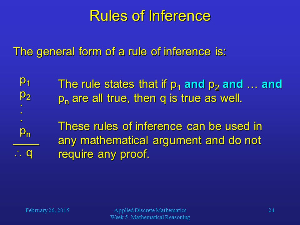 February 26, 2015Applied Discrete Mathematics Week 5: Mathematical Reasoning 24 Rules of Inference The general form of a rule of inference is: p 1 p 1 p 2 p 2...