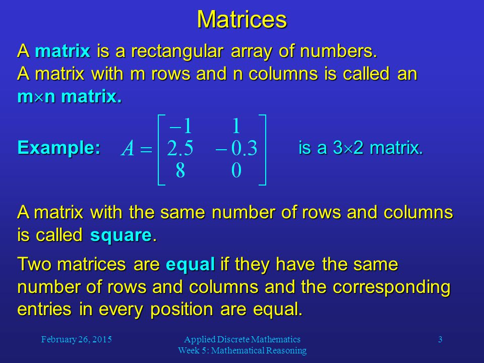 February 26, 2015Applied Discrete Mathematics Week 5: Mathematical Reasoning 14 Zero-One Matrices Let A = [a ij ] and B = [b ij ] be m  n zero-one matrices.