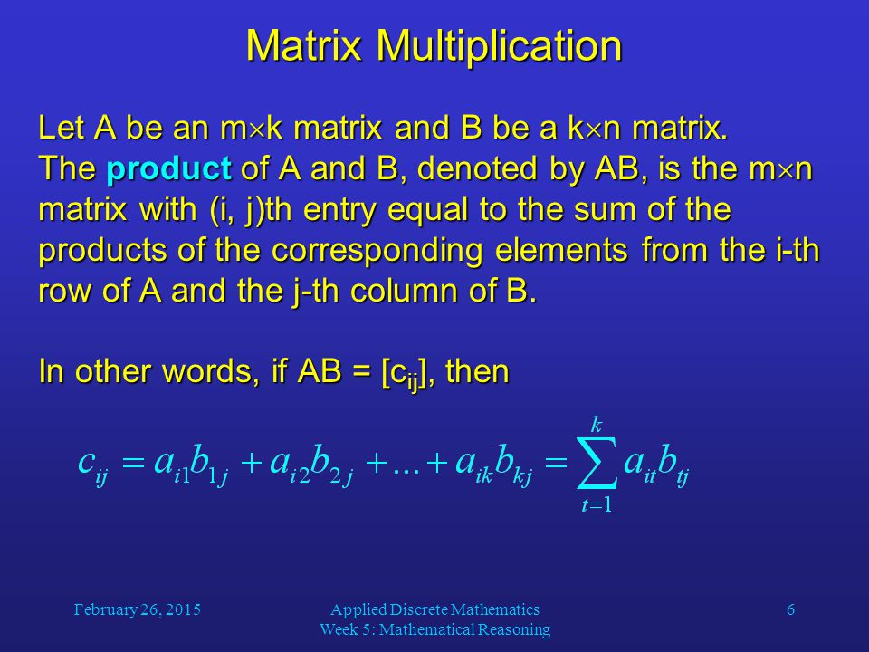 February 26, 2015Applied Discrete Mathematics Week 5: Mathematical Reasoning 7 Matrix Multiplication A more intuitive description of calculating C = AB: - Take the first column of B - Turn it counterclockwise by 90  and superimpose it on the first row of A - Multiply corresponding entries in A and B and add the products: 3  2 + 0  0 + 1  3 = 9 - Enter the result in the upper-left corner of C