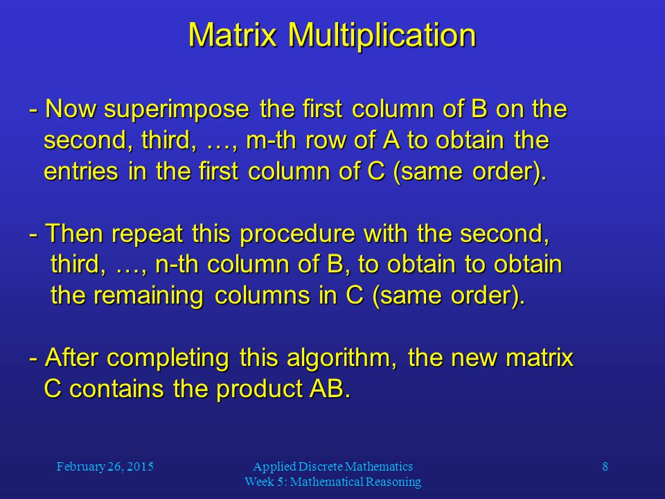 February 26, 2015Applied Discrete Mathematics Week 5: Mathematical Reasoning 8 Matrix Multiplication - Now superimpose the first column of B on the second, third, …, m-th row of A to obtain the entries in the first column of C (same order).